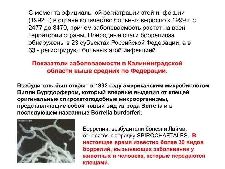 С момента официальной регистрации этой инфекции (1992 г.) в стране количество больных выросло к 1999 г. с 2477 до 8470, причем заболеваемость растет на всей территории страны. Природные очаги боррелиоза обнаружены в 23 субъектах Российской Федерации, а в 63 - регистрируют больных этой инфекцией.
