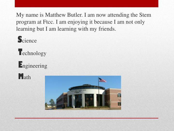 My name is Matthew Butler. I am now attending the Stem program at
