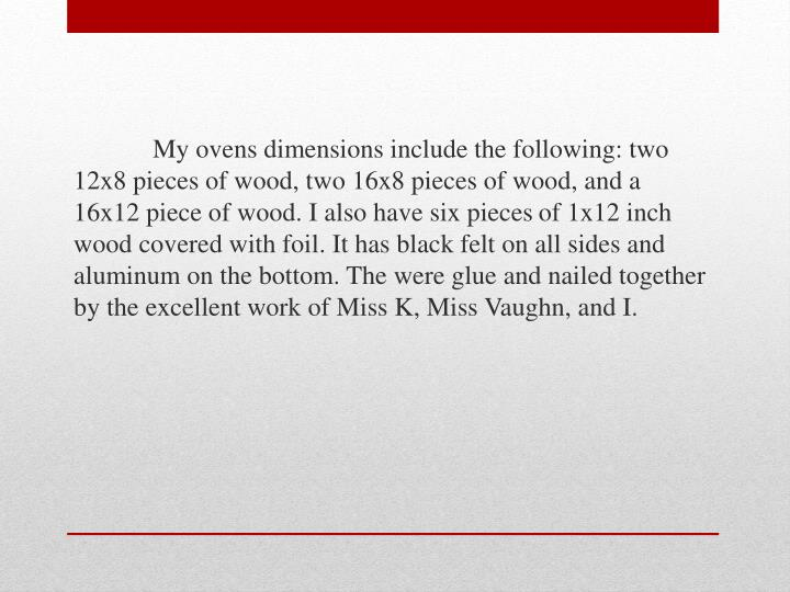 My ovens dimensions include the following: two 12x8 pieces of wood, two 16x8 pieces of wood, and a