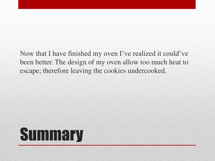 Now that I have finished my oven I've realized it could've been better. The design of my oven allow too much heat to escape; therefore leaving the cookies undercooked.