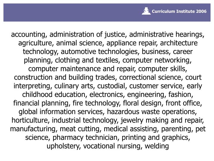 accounting, administration of justice, administrative hearings, agriculture, animal science, appliance repair, architecture technology, automotive technologies, business, career planning, clothing and textiles, computer networking, computer maintenance and repair, computer skills, construction and building trades, correctional science, court interpreting, culinary arts, custodial, customer service, early childhood education, electronics, engineering, fashion, financial planning, fire technology, floral design, front office, global information services, hazardous waste operations, horticulture, industrial technology, jewelry making and repair, manufacturing, meat cutting, medical assisting, parenting, pet science, pharmacy technician, printing and graphics, upholstery, vocational nursing, welding