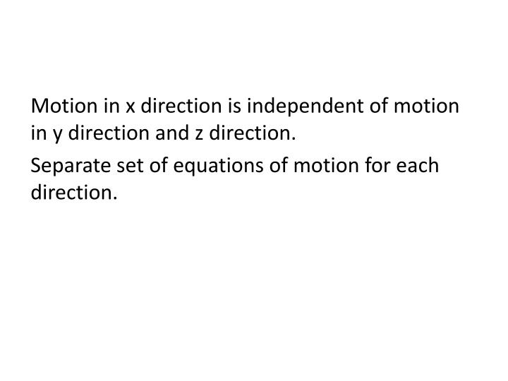 Motion in x direction is independent of motion in y direction and z direction.