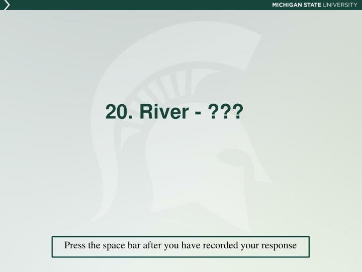 20. River - ???
