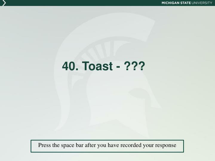 40. Toast - ???