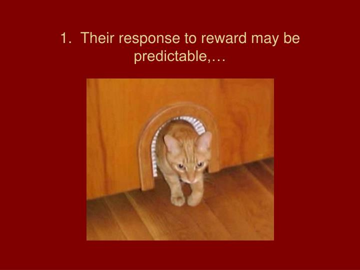 1.  Their response to reward may be predictable,