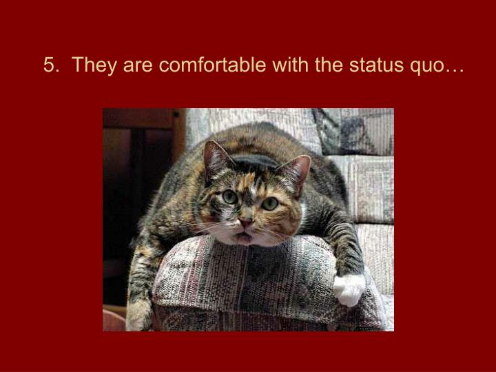 5.  They are comfortable with the status quo