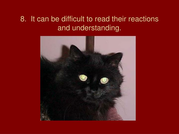 8.  It can be difficult to read their reactions and understanding.
