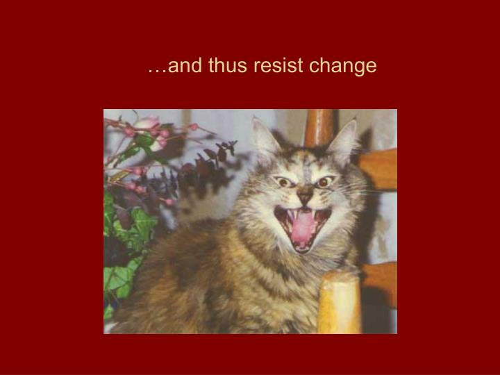 and thus resist change
