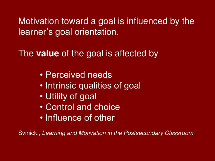 Motivation toward a goal is influenced by the learners goal orientation.