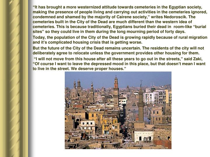 """It has brought a more westernized attitude towards cemeteries in the Egyptian society, making the presence of people living and carrying out activities in the cemeteries ignored, condemned and shamed by the majority of Cairene society,"" writes Nedoroscik. The cemeteries built in the City of the Dead are much different than the western idea of cemeteries. This is because traditionally, Egyptians buried their dead in  room-like ""burial sites"" so they could live in them during the long mourning period of forty days."
