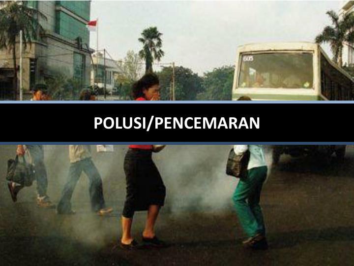 POLUSI/PENCEMARAN