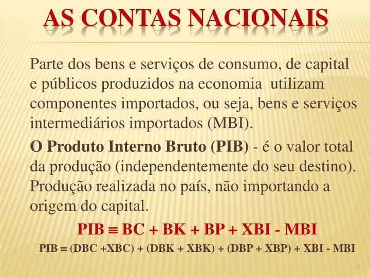 Parte dos bens e serviços de consumo, de capital e públicos produzidos na economia  utilizam componentes importados, ou seja, bens e serviços intermediários importados (MBI).
