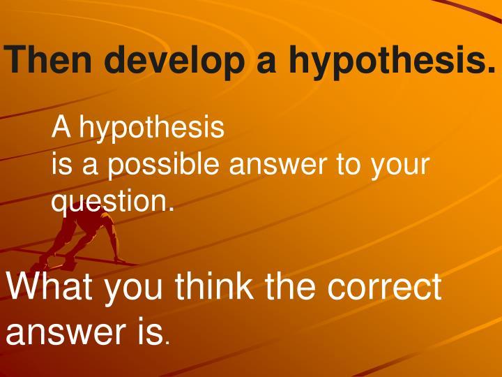 Then develop a hypothesis.