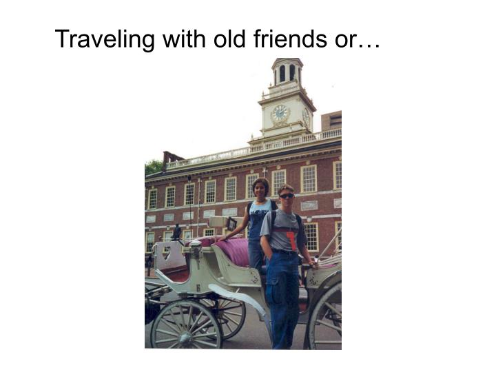 Traveling with old friends or…