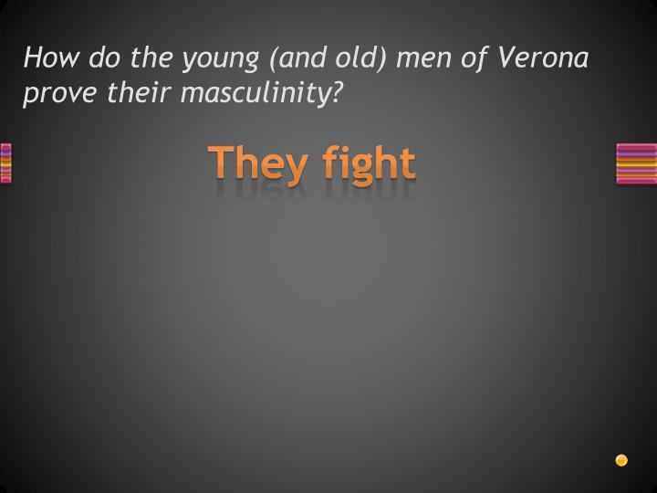 How do the young (and old) men of Verona prove their masculinity?