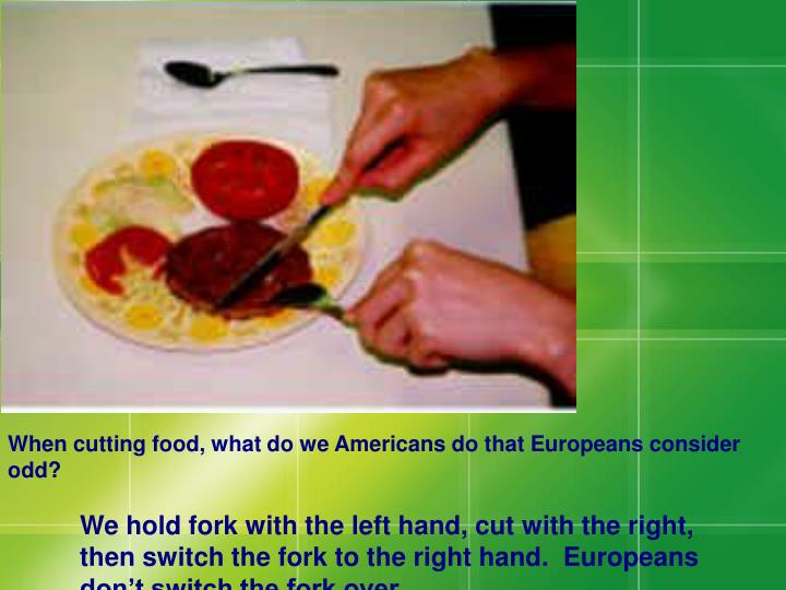 When cutting food, what do we Americans do that Europeans consider odd?