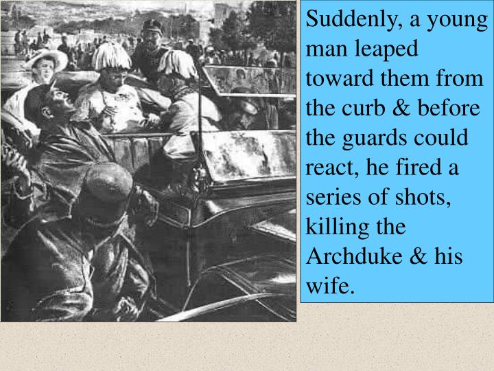 Suddenly, a young man leaped toward them from the curb & before the guards could react, he fired a series of shots, killing the Archduke & his wife.