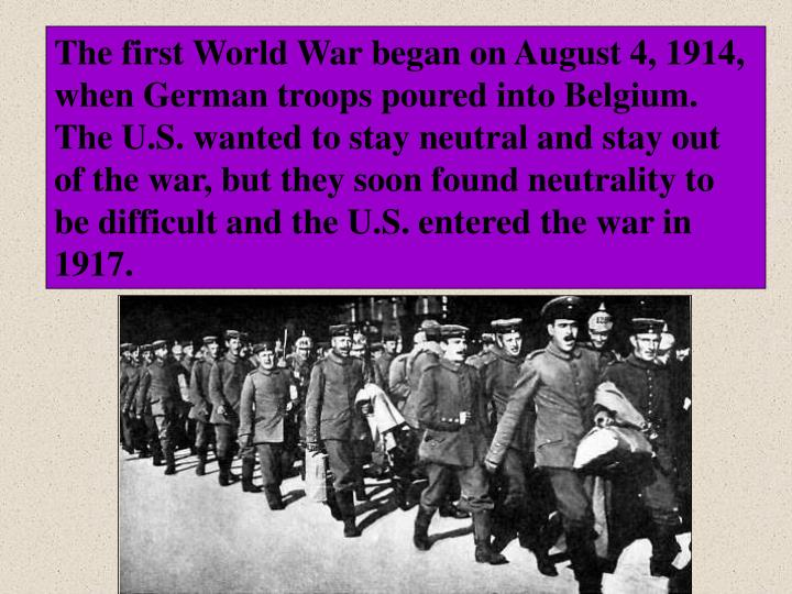 The first World War began on August 4, 1914, when German troops poured into Belgium.  The U.S. wante...