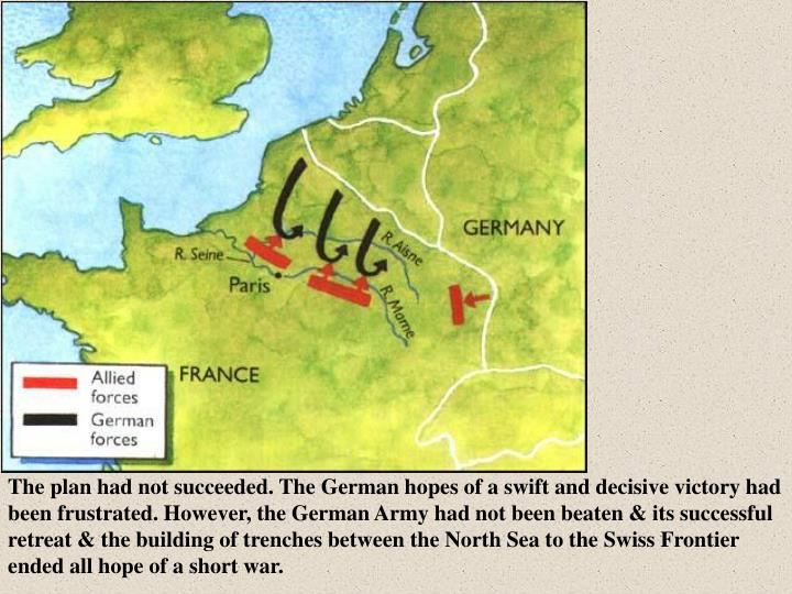 The plan had not succeeded. The German hopes of a swift and decisive victory had been frustrated. However, the German Army had not been beaten & its successful retreat & the building of trenches between the North Sea to the Swiss Frontier ended all hope of a short war.