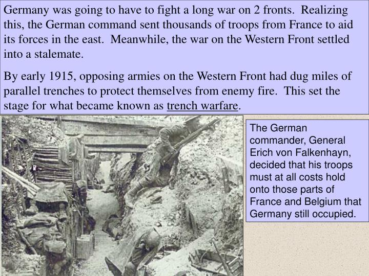 Germany was going to have to fight a long war on 2 fronts.  Realizing this, the German command sent thousands of troops from France to aid its forces in the east.  Meanwhile, the war on the Western Front settled into a stalemate.