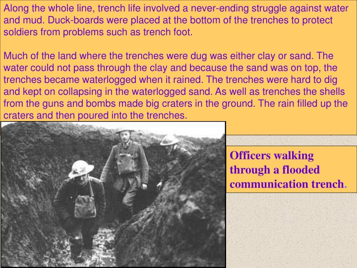 Along the whole line, trench life involved a never-ending struggle against water and mud. Duck-boards were placed at the bottom of the trenches to protect soldiers from problems such as trench foot.