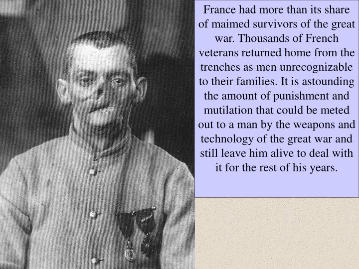 France had more than its share of maimed survivors of the great war. Thousands of French veterans returned home from the trenches as men unrecognizable to their families. It is astounding the amount of punishment and mutilation that could be meted out to a man by the weapons and technology of the great war and still leave him alive to deal with it for the rest of his years.