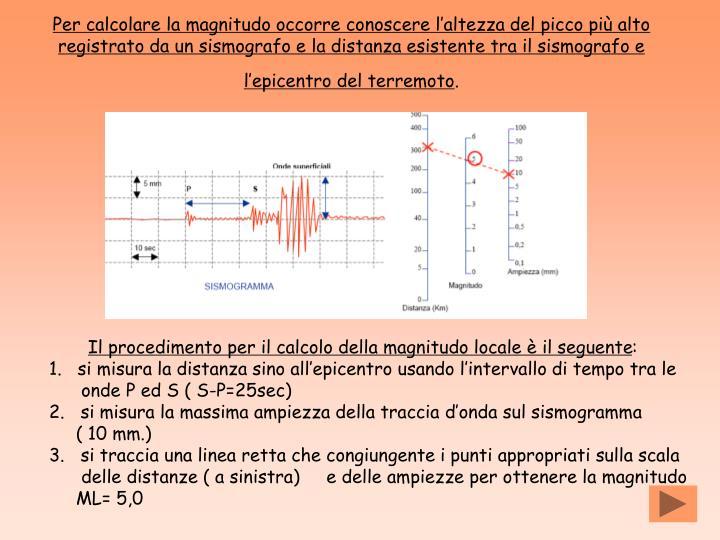 Per calcolare la magnitudo occorre conoscere l'altezza del picco più alto registrato da un sismografo e la distanza esistente tra il sismografo e l'epicentro del terremoto