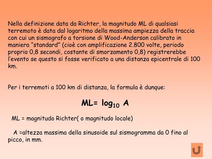 """Nella definizione data da Richter, la magnitudo ML di qualsiasi terremoto è data dal logaritmo della massima ampiezza della traccia con cui un sismografo a torsione di Wood-Anderson calibrato in maniera """"standard"""" (cioè con amplificazione 2.800 volte, periodo proprio 0,8 secondi, costante di smorzamento 0,8) registrerebbe l'evento se questo si fosse verificato a una distanza epicentrale di 100 km."""