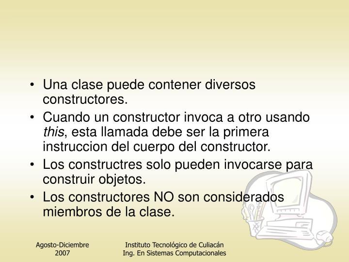 Una clase puede contener diversos constructores.