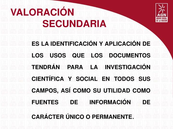 ES LA IDENTIFICACIÓN Y APLICACIÓN DE LOS USOS QUE LOS DOCUMENTOS TENDRÁN PARA LA INVESTIGACIÓN CIENTÍFICA Y SOCIAL EN TODOS SUS CAMPOS, ASÍ COMO SU UTILIDAD COMO FUENTES DE INFORMACIÓN DE CARÁCTER ÚNICO O PERMANENTE