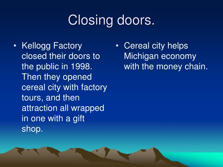 Kellogg Factory closed their doors to the public in 1998. Then they opened cereal city with factory tours, and then attraction all wrapped in one with a gift shop.