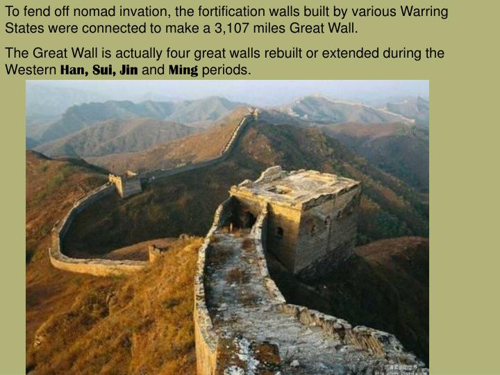 To fend off nomad invation, the fortification walls built by various Warring States were connected to make a 3,107 miles Great Wall.