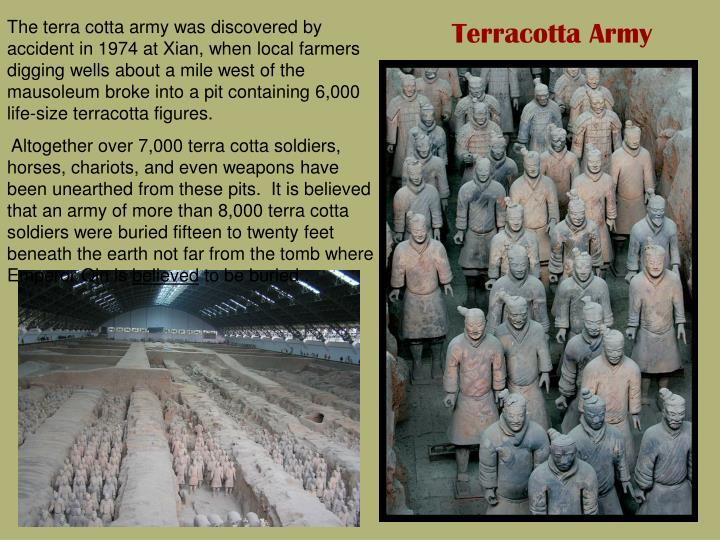 The terra cotta army was discovered by accident in 1974 at Xian, when local farmers digging wells about a mile west of the mausoleum broke into a pit containing 6,000 life-size terracotta figures.
