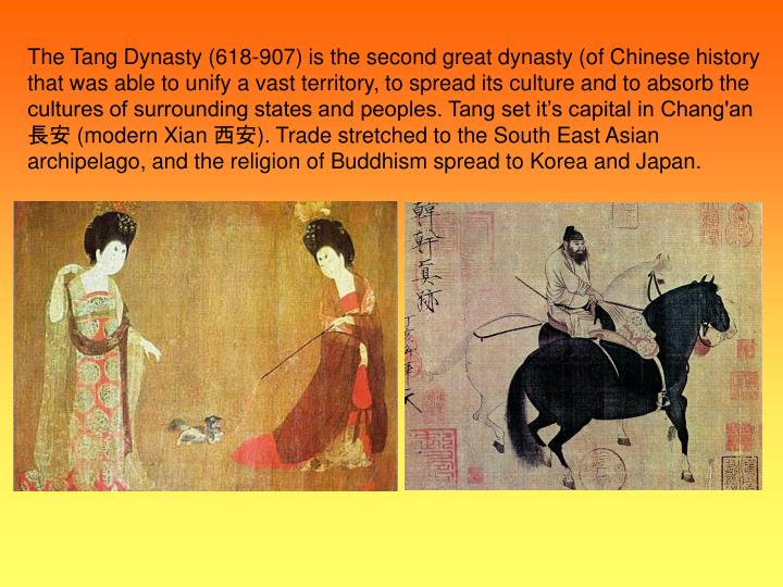The Tang Dynasty (618-907) is the second great dynasty (of Chinese history that was able to unify a vast territory, to spread its culture and to absorb the cultures of surrounding states and peoples. Tang set it's capital in Chang'an 長安 (modern Xian 西安). Trade stretched to the South East Asian archipelago, and the religion of Buddhism spread to Korea and Japan.