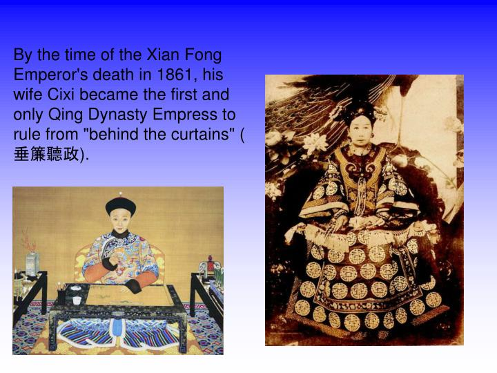 "By the time of the Xian Fong Emperor's death in 1861, his wife Cixi became the first and only Qing Dynasty Empress to rule from ""behind the curtains"" (垂簾聽政)."