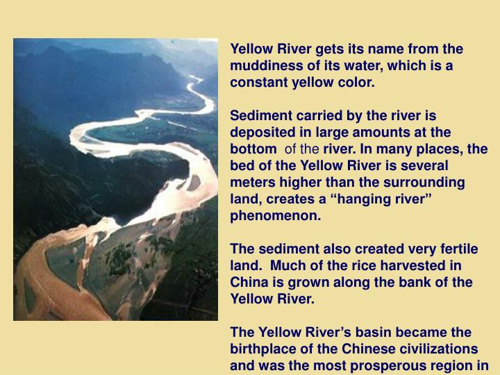 Yellow River gets its name from the muddiness of its water, which is a constant yellow color.