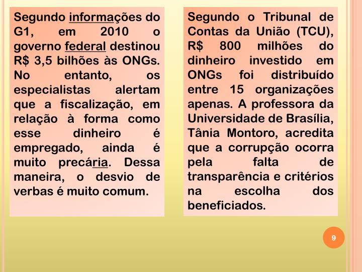 Segundo o Tribunal de Contas da União (TCU), R$ 800 milhões do dinheiro investido em ONGs foi distribuído entre 15 organizações apenas. A professora da Universidade de Brasília, Tânia Montoro, acredita que a corrupção ocorra pela falta de transparência e critérios na escolha dos beneficiados.