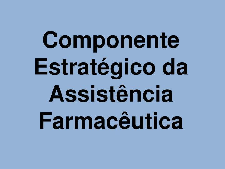 Componente Estratgico da Assistncia Farmacutica