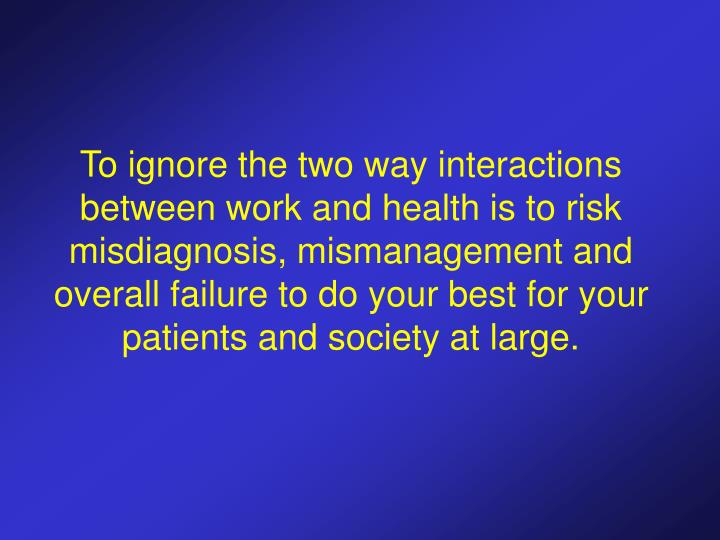 To ignore the two way interactions between work and health is to risk