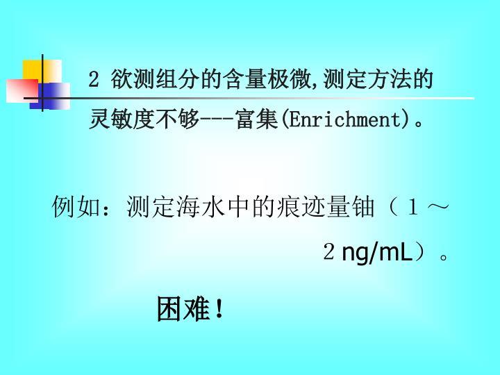 2 欲测组分的含量极微,测定方法的灵敏度不够---富集(