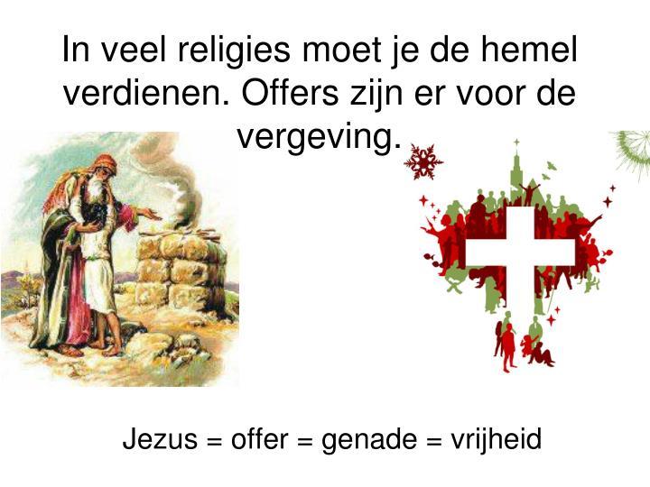 In veel religies moet je de hemel verdienen. Offers zijn er voor de vergeving.