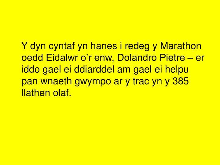 Y dyn cyntaf yn hanes i redeg y Marathon oedd Eidalwr o'r enw, Dolandro Pietre – er  iddo gael ei ddiarddel am gael ei helpu pan wnaeth gwympo ar y trac yn y 385 llathen olaf.