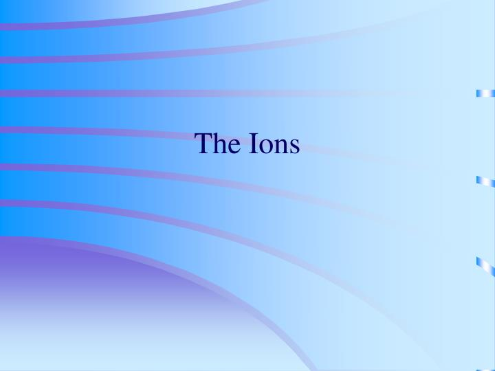 The ions