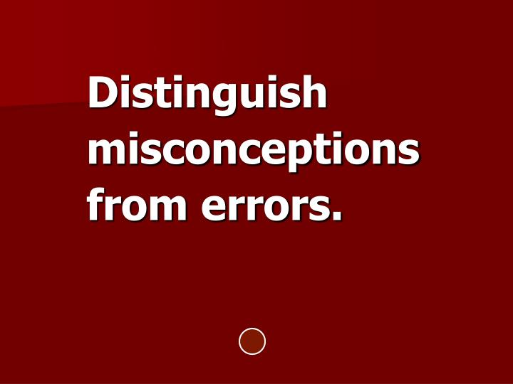 Distinguish misconceptions from errors.