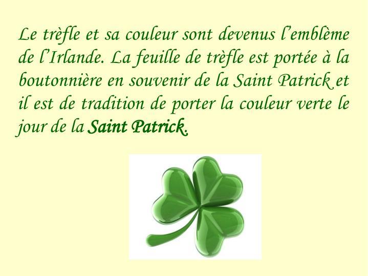 Le trèfle et sa couleur sont devenus l'emblème de l'Irlande. La feuille de trèfle est portée à la boutonnière en souvenir de la Saint Patrick et il est de tradition de porter la couleur verte le jour de la