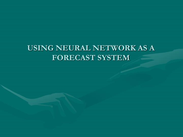 USING NEURAL NETWORK AS A FORECAST SYSTEM
