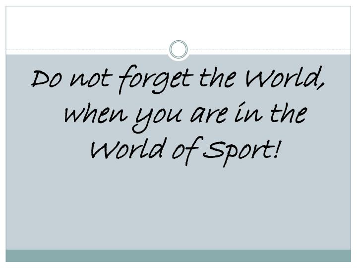 Do not forget the World, when you are in the World of Sport!