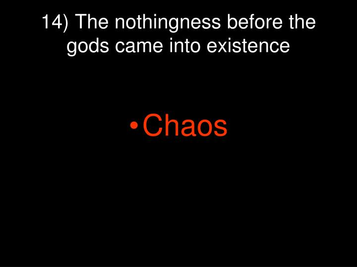 14) The nothingness before the gods came into existence