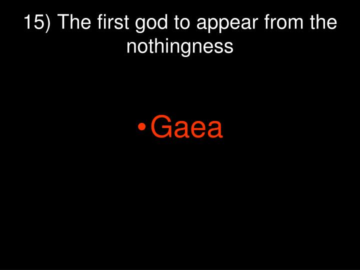 15) The first god to appear from the nothingness
