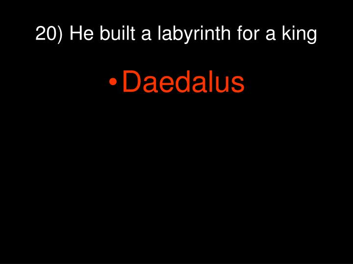 20) He built a labyrinth for a king